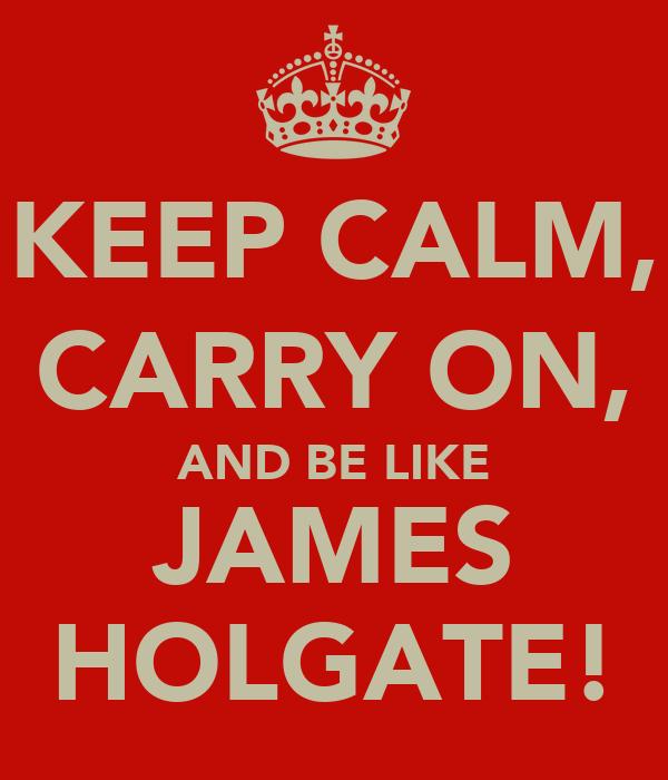 KEEP CALM, CARRY ON, AND BE LIKE JAMES HOLGATE!