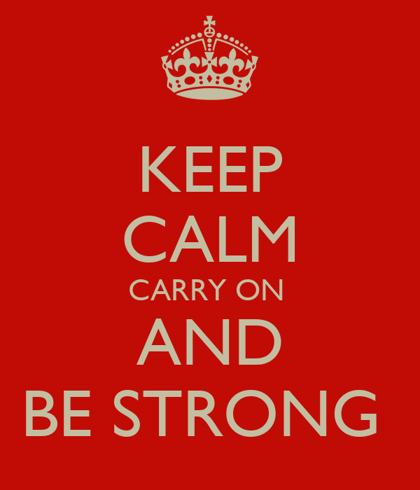 KEEP CALM CARRY ON  AND BE STRONG
