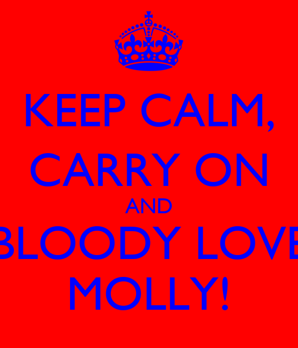 KEEP CALM, CARRY ON AND BLOODY LOVE MOLLY!