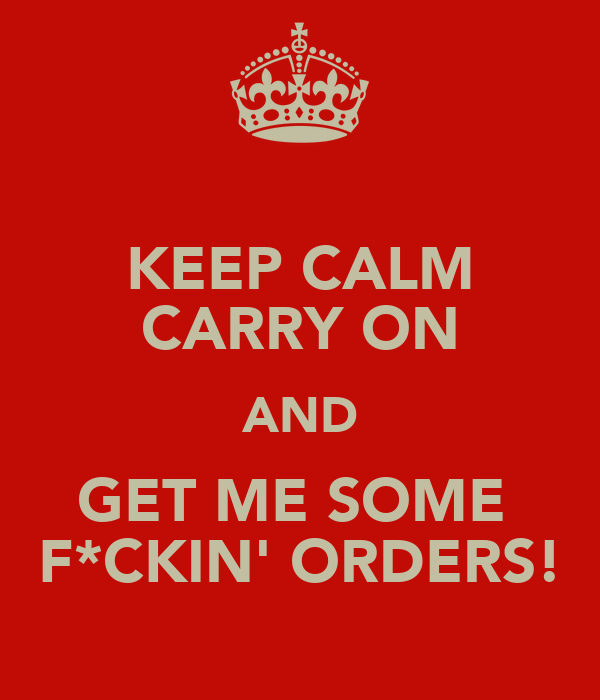 KEEP CALM CARRY ON AND GET ME SOME  F*CKIN' ORDERS!