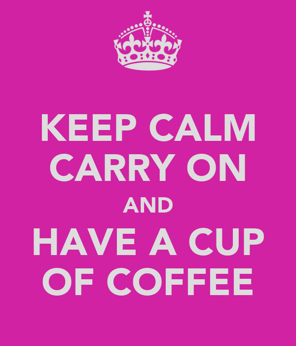 KEEP CALM CARRY ON AND HAVE A CUP OF COFFEE