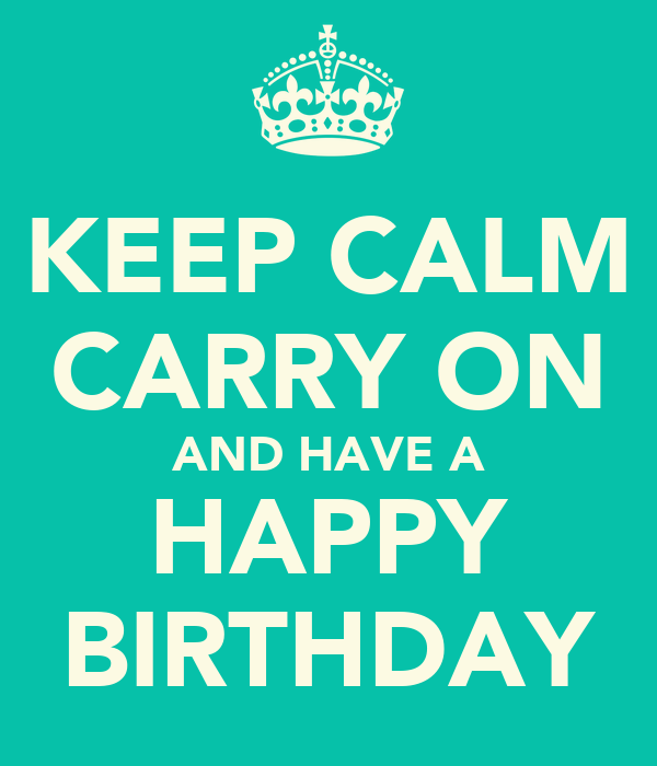 KEEP CALM CARRY ON AND HAVE A HAPPY BIRTHDAY