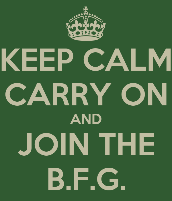 KEEP CALM CARRY ON AND JOIN THE B.F.G.