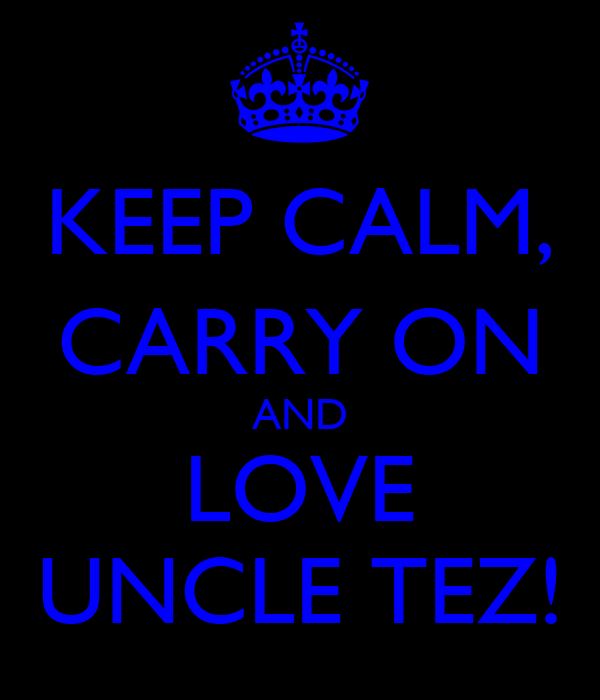 KEEP CALM, CARRY ON AND LOVE UNCLE TEZ!
