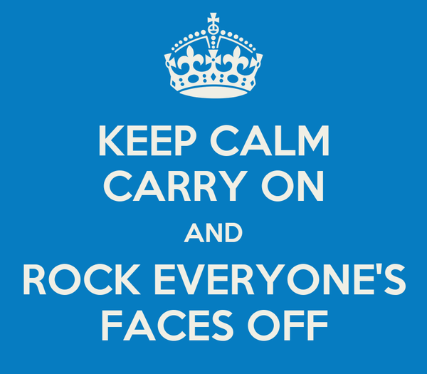 KEEP CALM CARRY ON AND ROCK EVERYONE'S FACES OFF