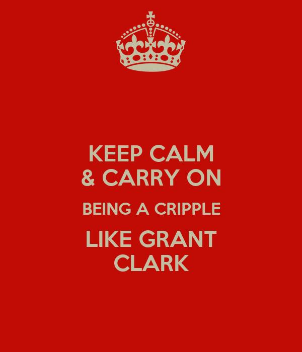 KEEP CALM & CARRY ON BEING A CRIPPLE LIKE GRANT CLARK