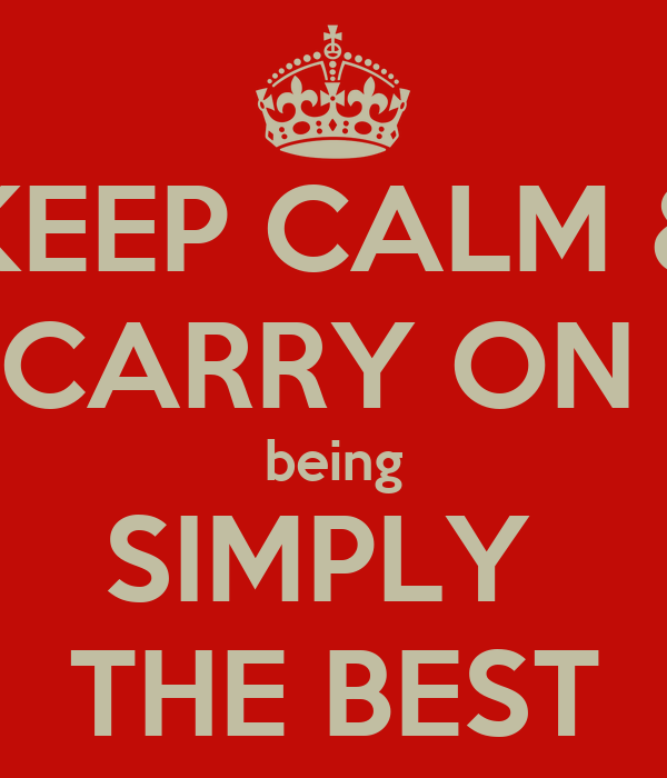 KEEP CALM & CARRY ON  being SIMPLY  THE BEST