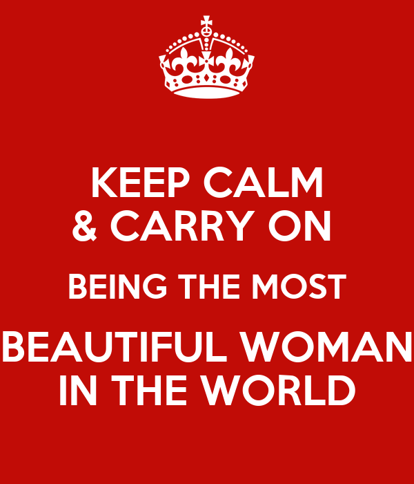 KEEP CALM & CARRY ON  BEING THE MOST BEAUTIFUL WOMAN IN THE WORLD