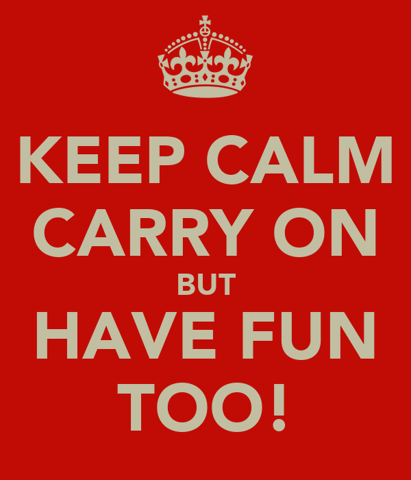 KEEP CALM CARRY ON BUT HAVE FUN TOO!