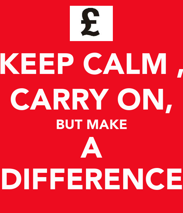KEEP CALM , CARRY ON, BUT MAKE A  DIFFERENCE