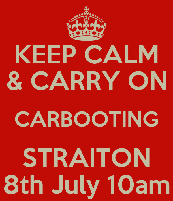 KEEP CALM & CARRY ON CARBOOTING STRAITON 8th July 10am