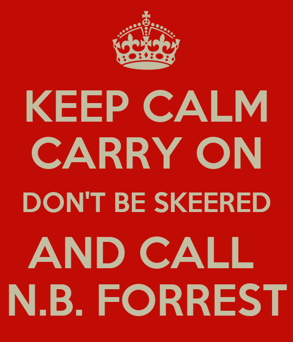 KEEP CALM CARRY ON DON'T BE SKEERED AND CALL  N.B. FORREST