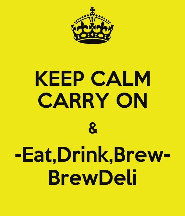 KEEP CALM CARRY ON & -Eat,Drink,Brew- BrewDeli