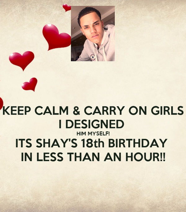 KEEP CALM & CARRY ON GIRLS I DESIGNED  HIM MYSELF! ITS SHAY'S 18th BIRTHDAY  IN LESS THAN AN HOUR!!