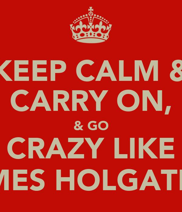 KEEP CALM & CARRY ON, & GO CRAZY LIKE JAMES HOLGATE!!!