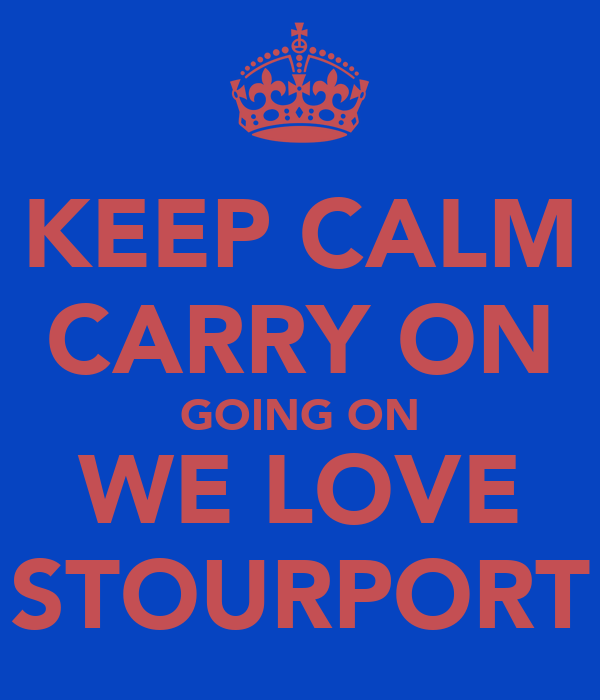KEEP CALM CARRY ON GOING ON WE LOVE STOURPORT