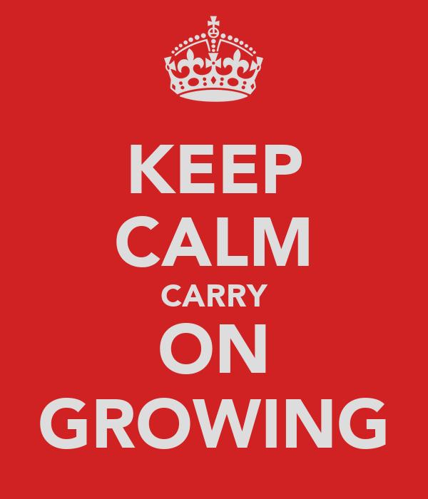 KEEP CALM CARRY ON GROWING