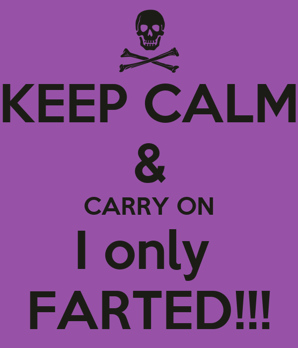 KEEP CALM & CARRY ON I only  FARTED!!!
