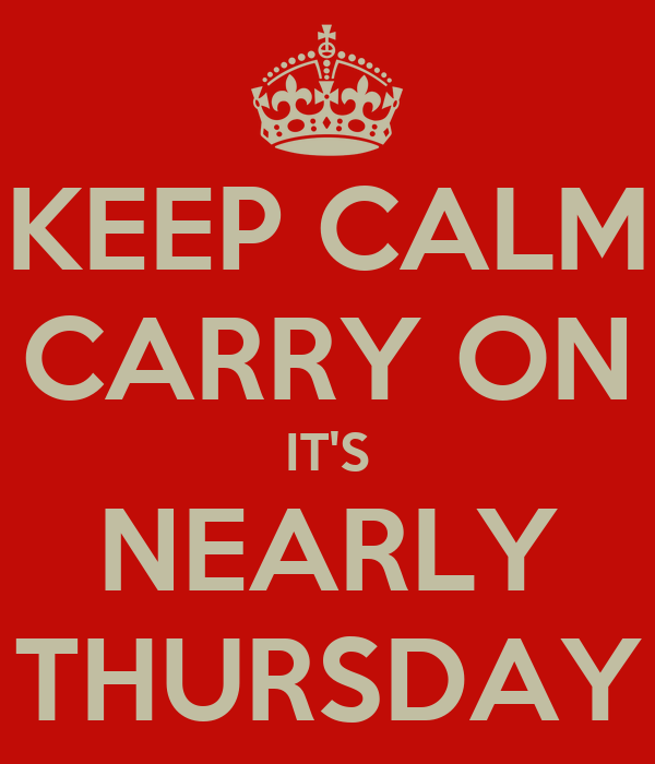 KEEP CALM CARRY ON IT'S NEARLY THURSDAY