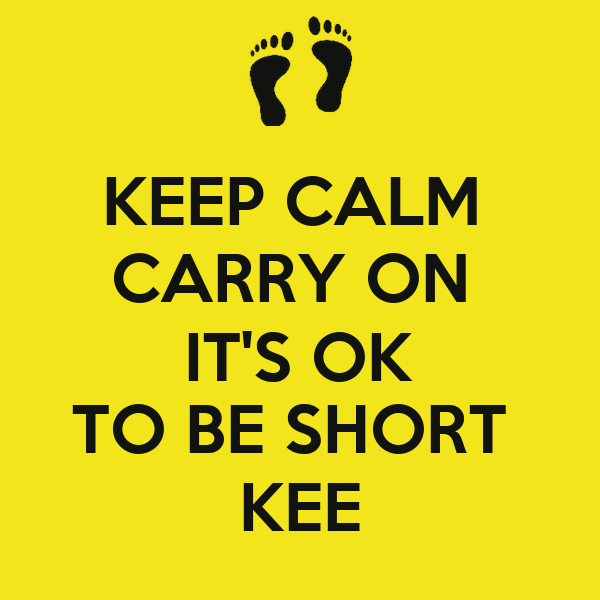KEEP CALM  CARRY ON  IT'S OK TO BE SHORT  KEE
