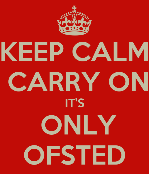 KEEP CALM  CARRY ON IT'S  ONLY OFSTED