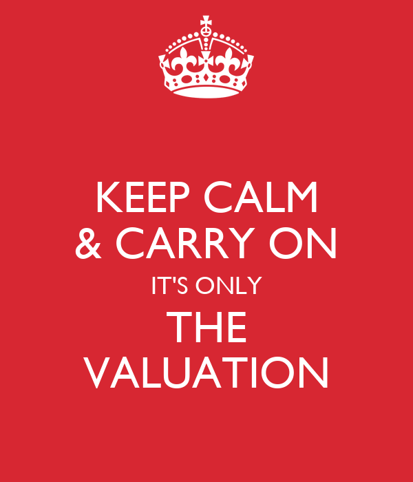 KEEP CALM & CARRY ON IT'S ONLY THE VALUATION