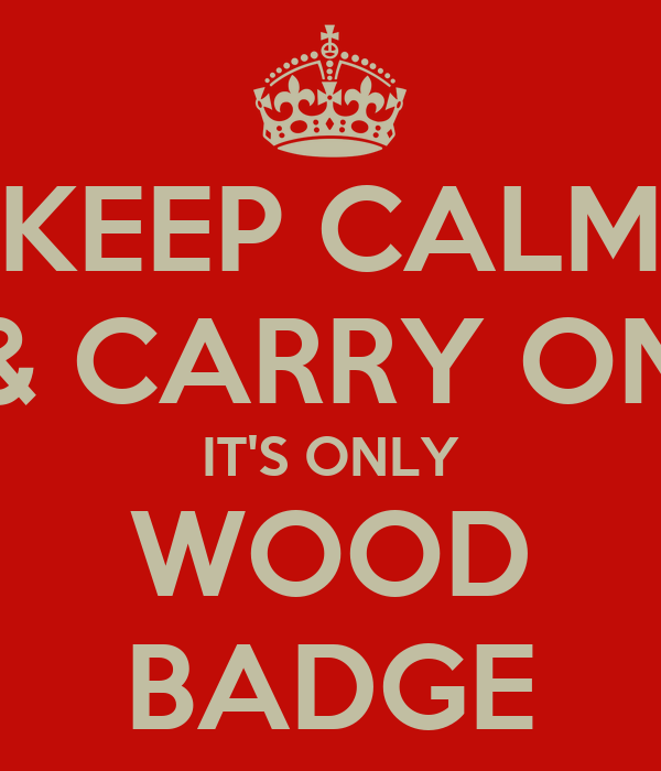 KEEP CALM & CARRY ON IT'S ONLY WOOD BADGE