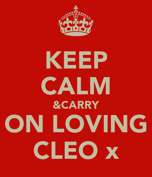 KEEP CALM &CARRY ON LOVING CLEO x