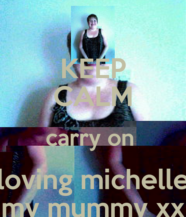 KEEP CALM carry on  loving michelle my mummy xx