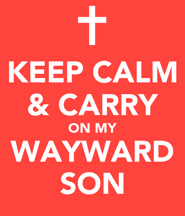KEEP CALM & CARRY ON MY WAYWARD SON