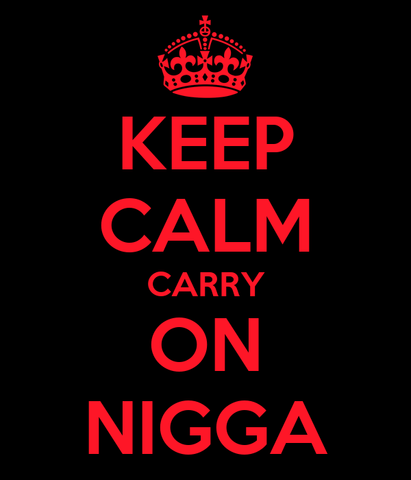 KEEP CALM CARRY ON NIGGA