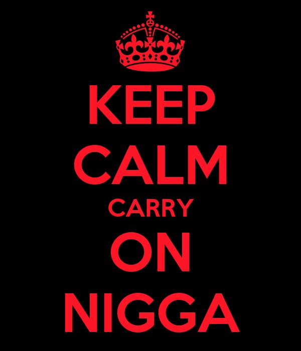 KEEP CALM CARRY ON NIGGA