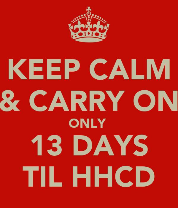 KEEP CALM & CARRY ON ONLY  13 DAYS TIL HHCD