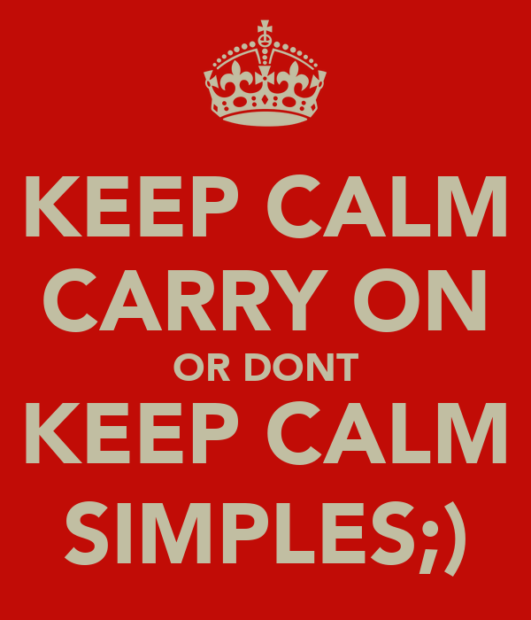 KEEP CALM CARRY ON OR DONT KEEP CALM SIMPLES;)