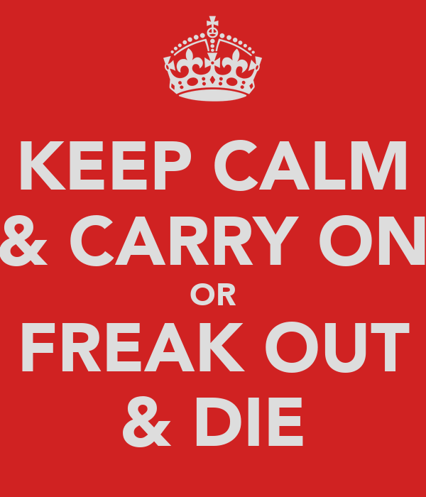 KEEP CALM & CARRY ON OR FREAK OUT & DIE