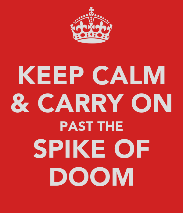 KEEP CALM & CARRY ON PAST THE SPIKE OF DOOM