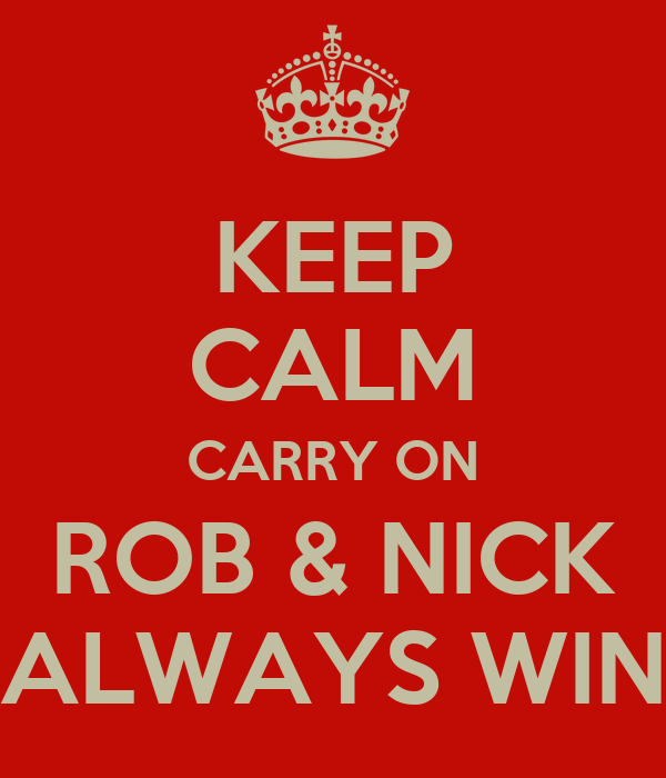 KEEP CALM CARRY ON ROB & NICK ALWAYS WIN