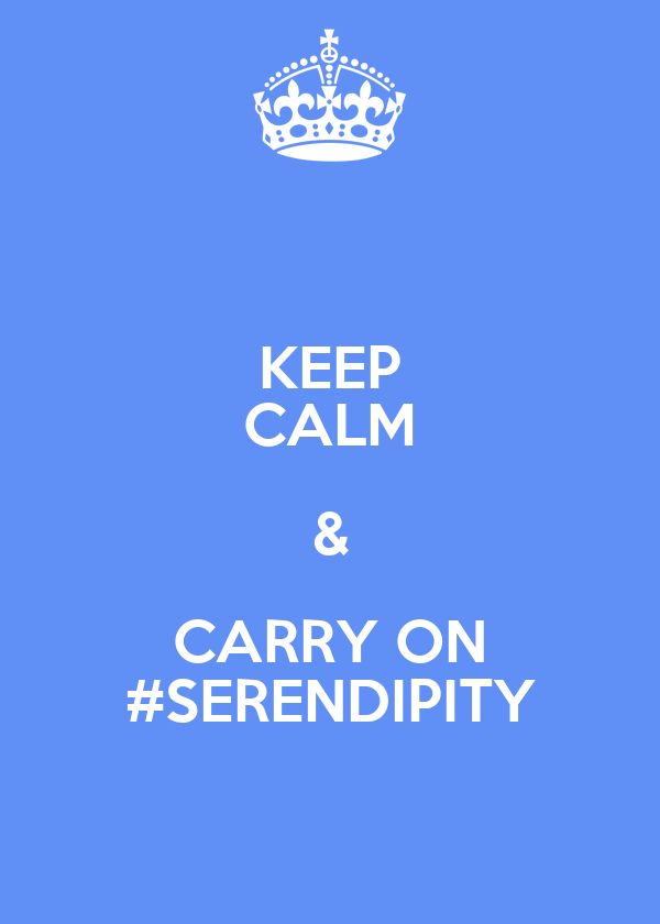 KEEP CALM & CARRY ON #SERENDIPITY