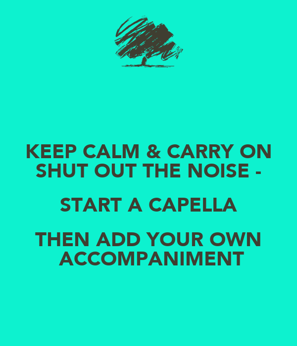 KEEP CALM & CARRY ON SHUT OUT THE NOISE - START A CAPELLA THEN ADD YOUR OWN  ACCOMPANIMENT