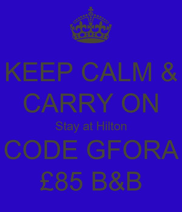 KEEP CALM & CARRY ON Stay at Hilton CODE GFORA £85 B&B