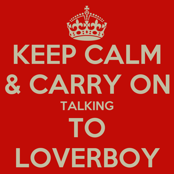 KEEP CALM & CARRY ON TALKING TO LOVERBOY