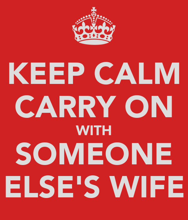 KEEP CALM CARRY ON WITH SOMEONE ELSE'S WIFE