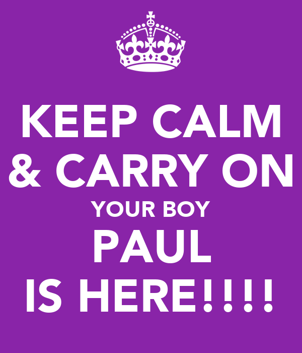 KEEP CALM & CARRY ON YOUR BOY PAUL IS HERE!!!!