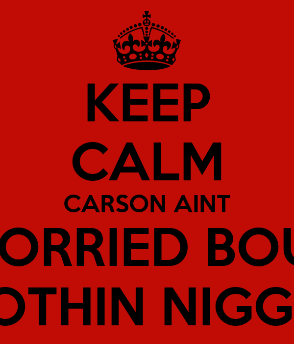 KEEP CALM CARSON AINT WORRIED BOUT NOTHIN NIGGA