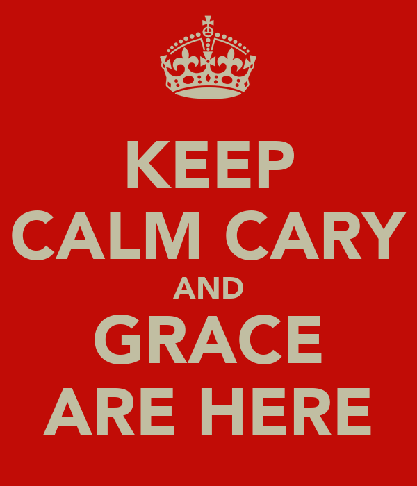 KEEP CALM CARY AND GRACE ARE HERE