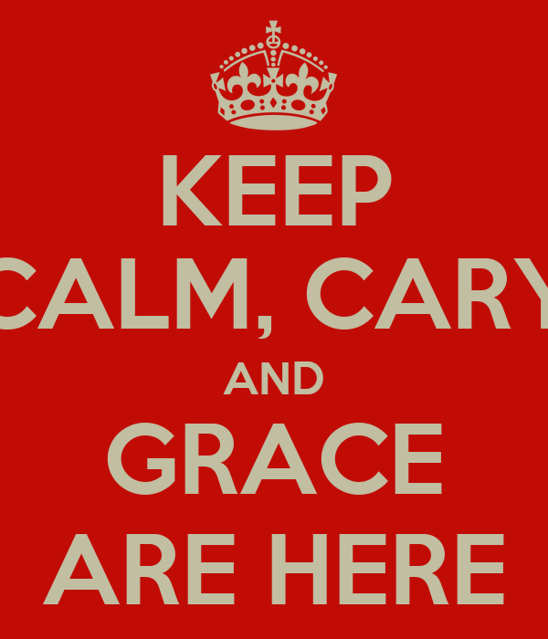 KEEP CALM, CARY AND GRACE ARE HERE