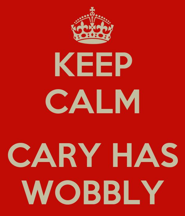KEEP CALM  CARY HAS WOBBLY