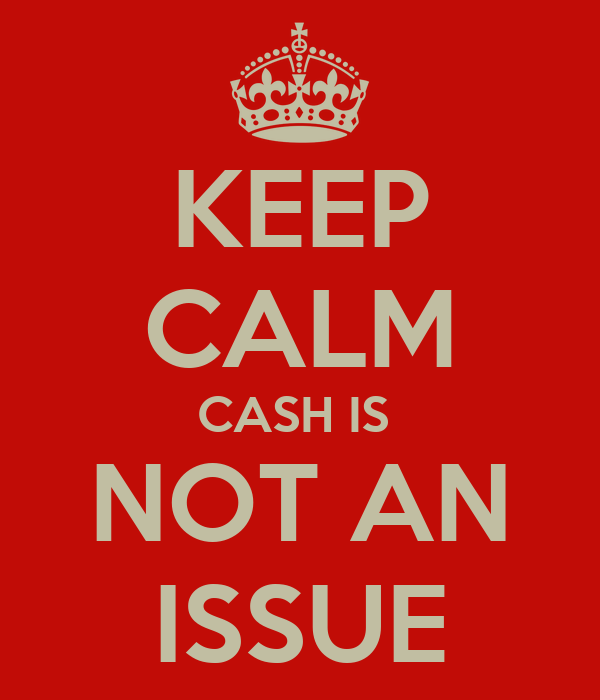 KEEP CALM CASH IS  NOT AN ISSUE