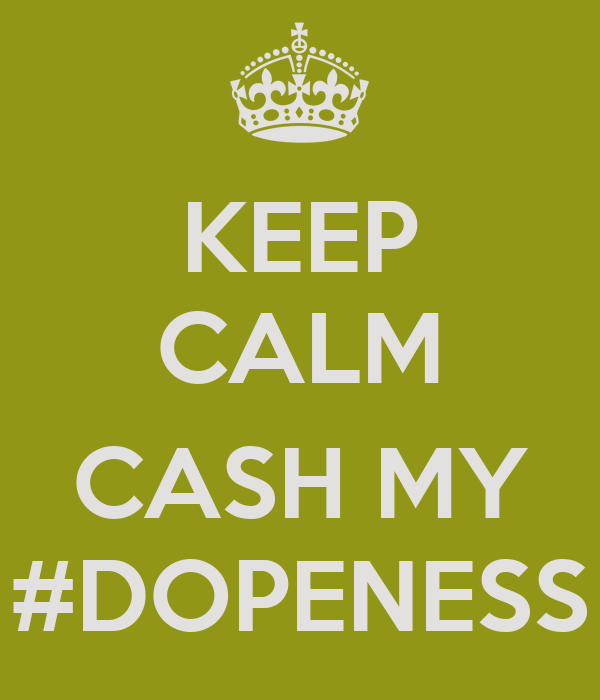 KEEP CALM  CASH MY #DOPENESS