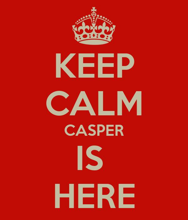 KEEP CALM CASPER IS  HERE